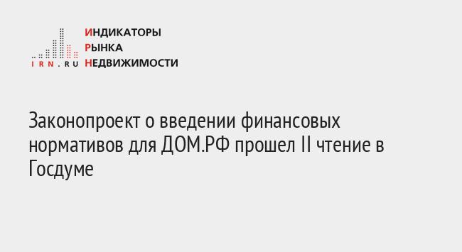 Законопроект о введении финансовых нормативов для ДОМ.РФ прошел II чтение в Госдуме