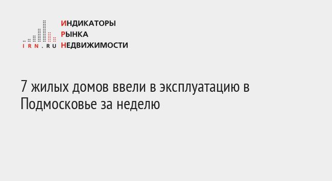 7 жилых домов ввели в эксплуатацию в Подмосковье за неделю
